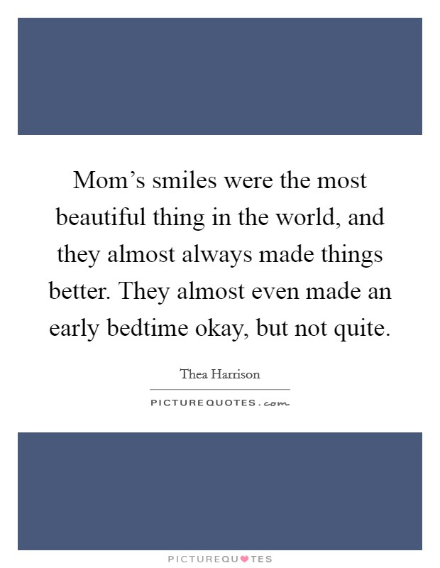 Mom's smiles were the most beautiful thing in the world, and they almost always made things better. They almost even made an early bedtime okay, but not quite Picture Quote #1