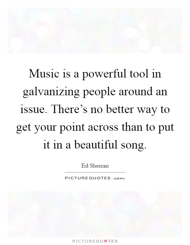 Music is a powerful tool in galvanizing people around an issue. There's no better way to get your point across than to put it in a beautiful song Picture Quote #1