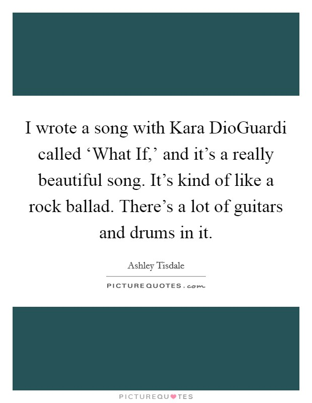 I wrote a song with Kara DioGuardi called 'What If,' and it's a really beautiful song. It's kind of like a rock ballad. There's a lot of guitars and drums in it Picture Quote #1
