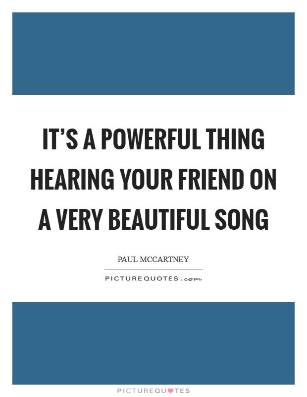 It's a powerful thing hearing your friend on a very beautiful song Picture Quote #1