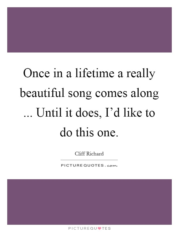 Once in a lifetime a really beautiful song comes along ... Until it does, I'd like to do this one Picture Quote #1