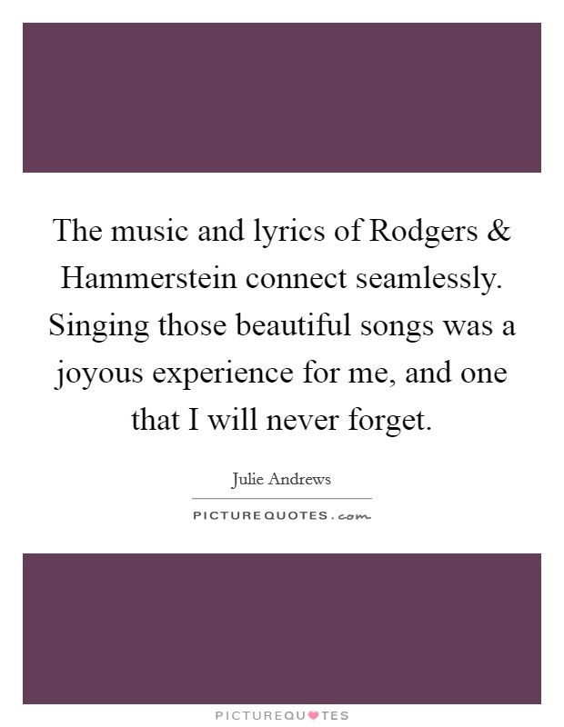 The music and lyrics of Rodgers and Hammerstein connect seamlessly. Singing those beautiful songs was a joyous experience for me, and one that I will never forget Picture Quote #1