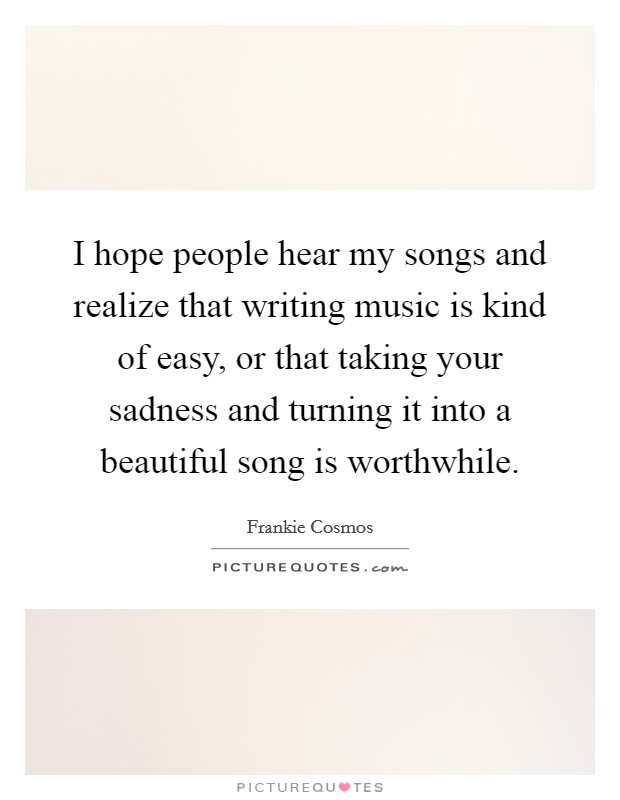 I hope people hear my songs and realize that writing music is kind of easy, or that taking your sadness and turning it into a beautiful song is worthwhile Picture Quote #1