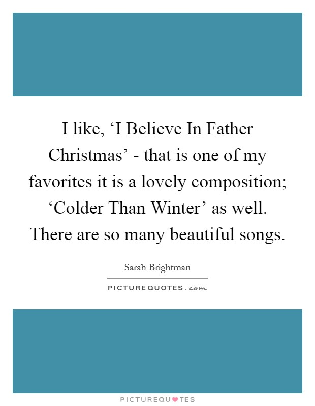 I like, 'I Believe In Father Christmas' - that is one of my favorites it is a lovely composition; 'Colder Than Winter' as well. There are so many beautiful songs Picture Quote #1