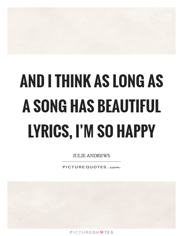 And I think as long as a song has beautiful lyrics, I'm so happy Picture Quote #1