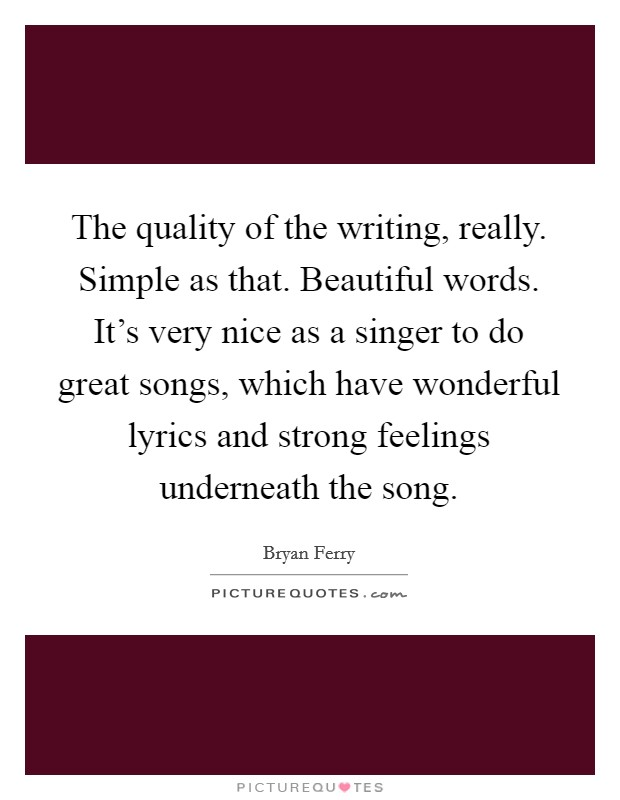 The quality of the writing, really. Simple as that. Beautiful words. It's very nice as a singer to do great songs, which have wonderful lyrics and strong feelings underneath the song Picture Quote #1