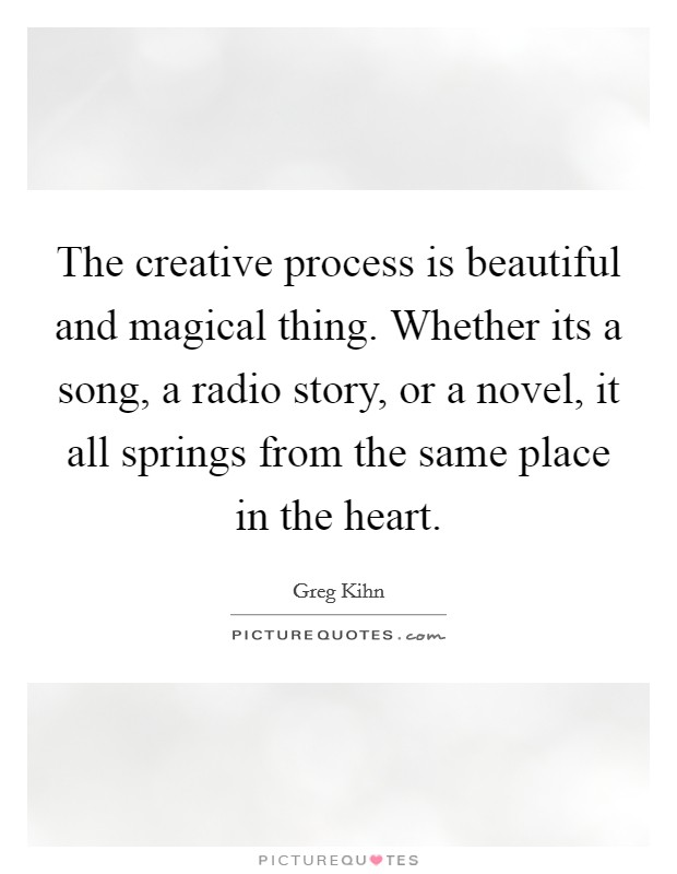 The creative process is beautiful and magical thing. Whether its a song, a radio story, or a novel, it all springs from the same place in the heart Picture Quote #1