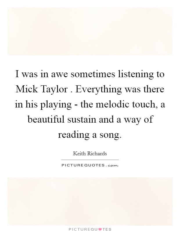 I was in awe sometimes listening to Mick Taylor . Everything was there in his playing - the melodic touch, a beautiful sustain and a way of reading a song Picture Quote #1