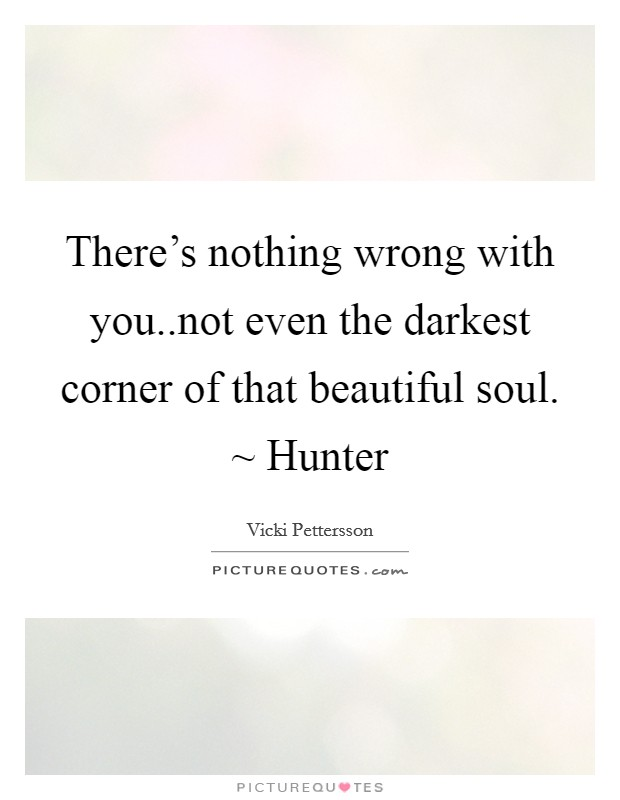 There's nothing wrong with you..not even the darkest corner of that beautiful soul. ~ Hunter Picture Quote #1