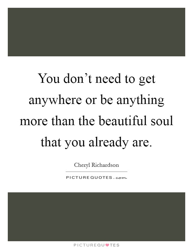You don't need to get anywhere or be anything more than the beautiful soul that you already are Picture Quote #1