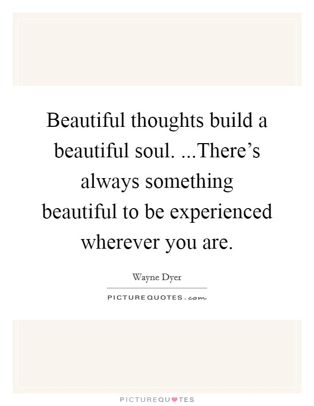 Beautiful thoughts build a beautiful soul. ...There's always something beautiful to be experienced wherever you are Picture Quote #1