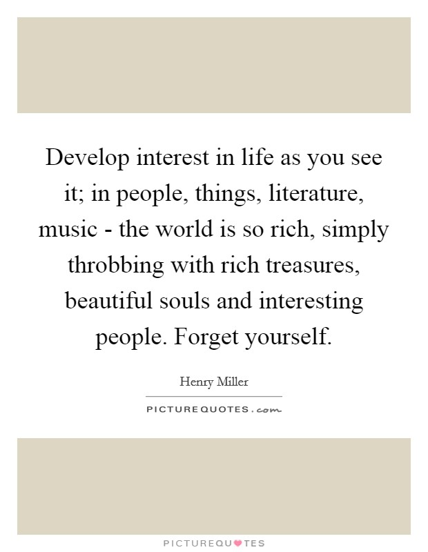 Develop interest in life as you see it; in people, things, literature, music - the world is so rich, simply throbbing with rich treasures, beautiful souls and interesting people. Forget yourself Picture Quote #1