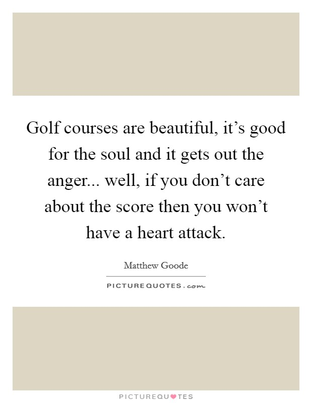 Golf courses are beautiful, it's good for the soul and it gets out the anger... well, if you don't care about the score then you won't have a heart attack Picture Quote #1
