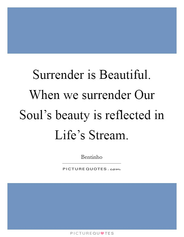 Surrender is Beautiful. When we surrender Our Soul's beauty is reflected in Life's Stream Picture Quote #1