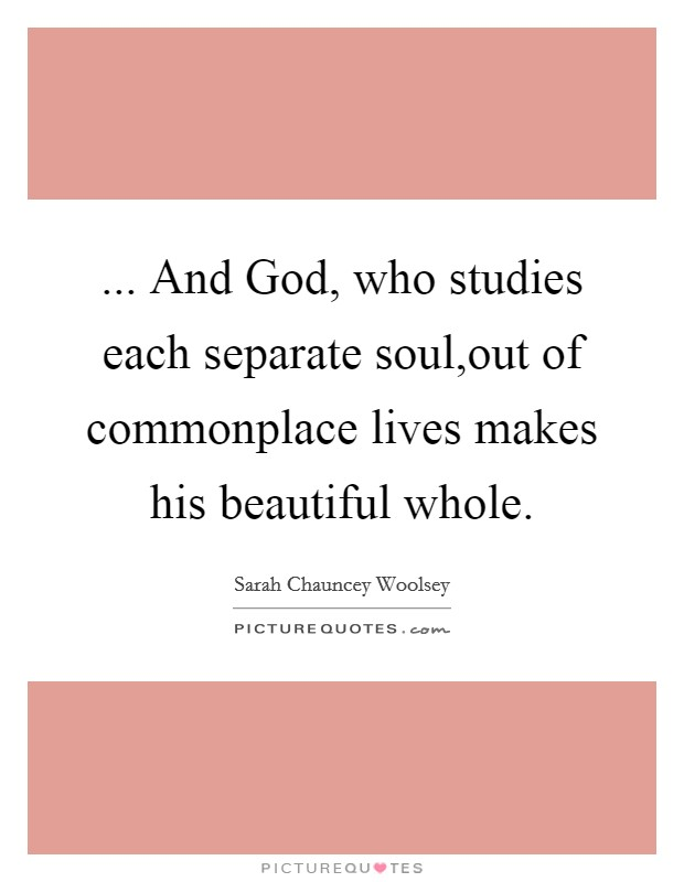 ... And God, who studies each separate soul,out of commonplace lives makes his beautiful whole. Picture Quote #1