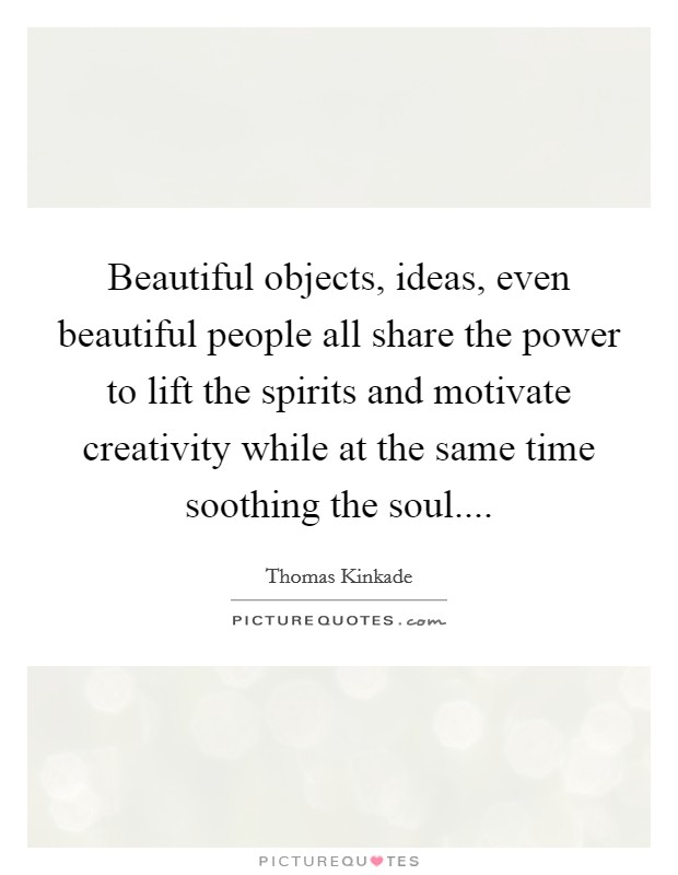 Beautiful objects, ideas, even beautiful people all share the power to lift the spirits and motivate creativity while at the same time soothing the soul Picture Quote #1