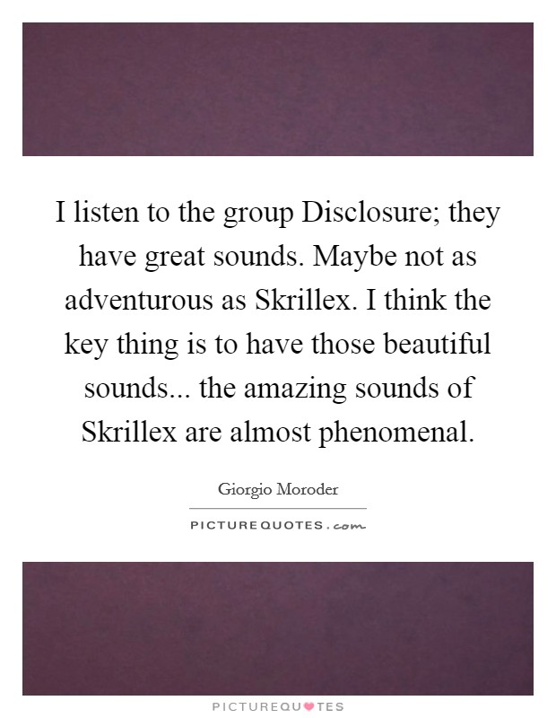 I listen to the group Disclosure; they have great sounds. Maybe not as adventurous as Skrillex. I think the key thing is to have those beautiful sounds... the amazing sounds of Skrillex are almost phenomenal Picture Quote #1