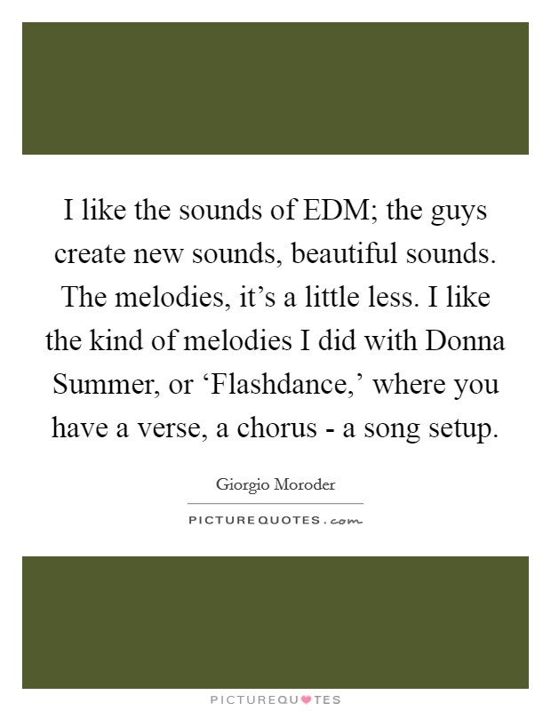 I like the sounds of EDM; the guys create new sounds, beautiful sounds. The melodies, it's a little less. I like the kind of melodies I did with Donna Summer, or 'Flashdance,' where you have a verse, a chorus - a song setup Picture Quote #1