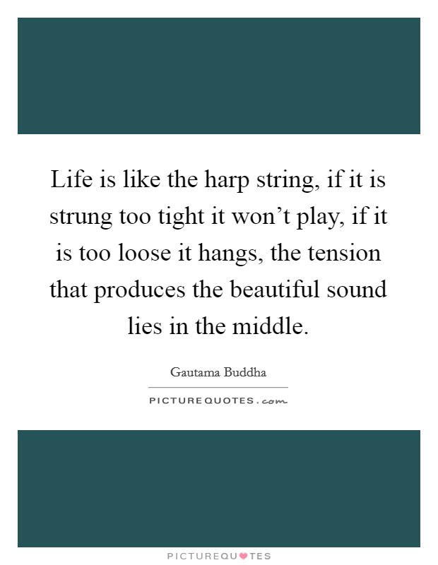 Life is like the harp string, if it is strung too tight it won't play, if it is too loose it hangs, the tension that produces the beautiful sound lies in the middle Picture Quote #1