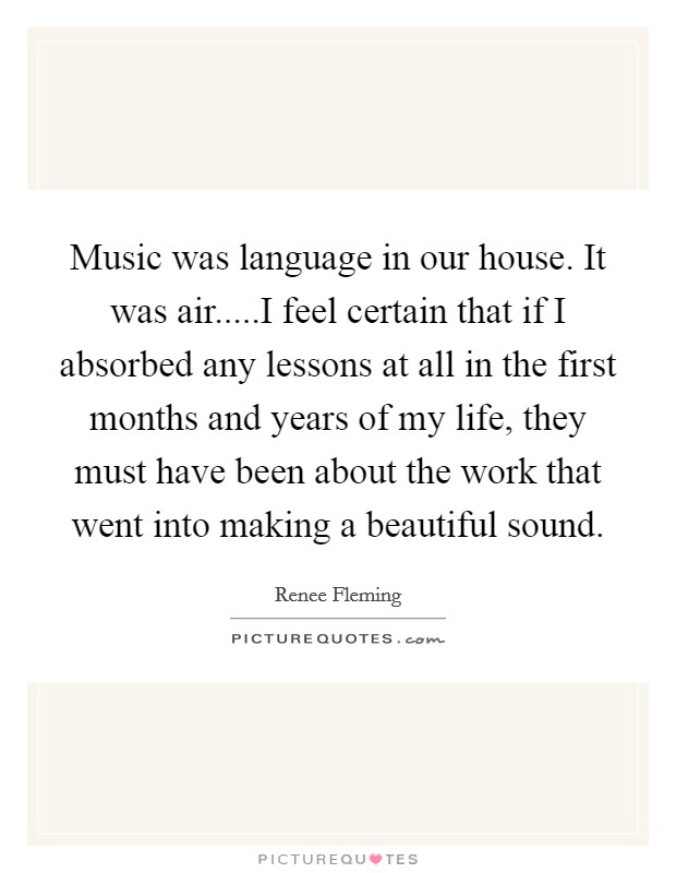 Music was language in our house. It was air.....I feel certain that if I absorbed any lessons at all in the first months and years of my life, they must have been about the work that went into making a beautiful sound Picture Quote #1