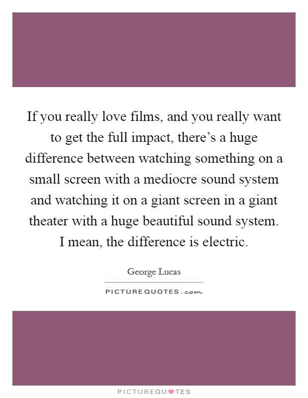 If you really love films, and you really want to get the full impact, there's a huge difference between watching something on a small screen with a mediocre sound system and watching it on a giant screen in a giant theater with a huge beautiful sound system. I mean, the difference is electric Picture Quote #1
