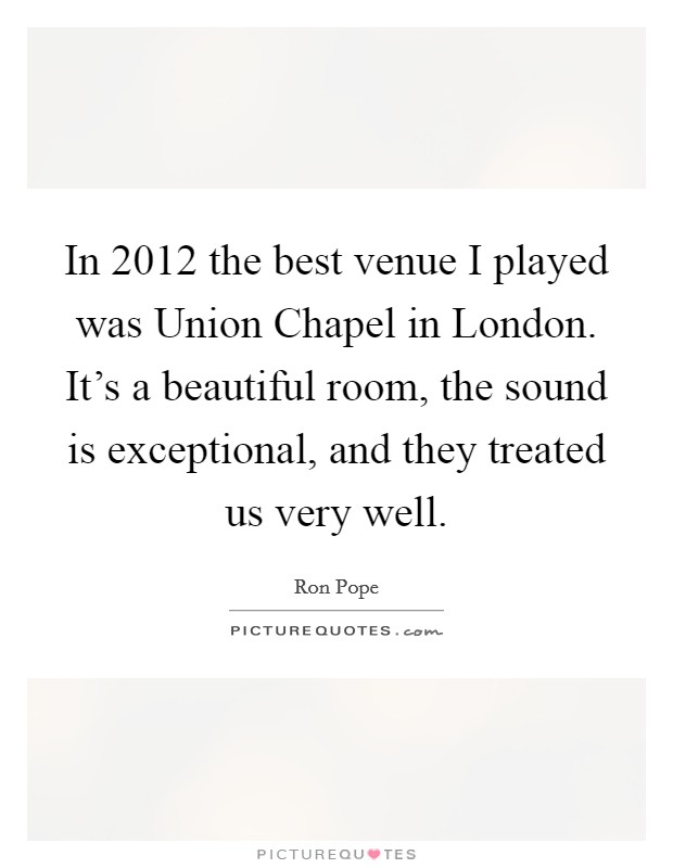 In 2012 the best venue I played was Union Chapel in London. It's a beautiful room, the sound is exceptional, and they treated us very well Picture Quote #1