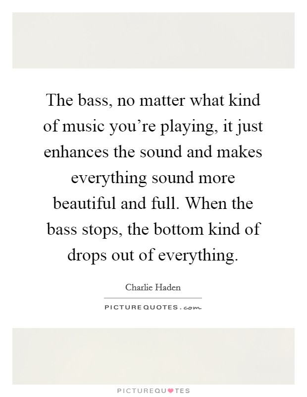 The bass, no matter what kind of music you're playing, it just enhances the sound and makes everything sound more beautiful and full. When the bass stops, the bottom kind of drops out of everything Picture Quote #1