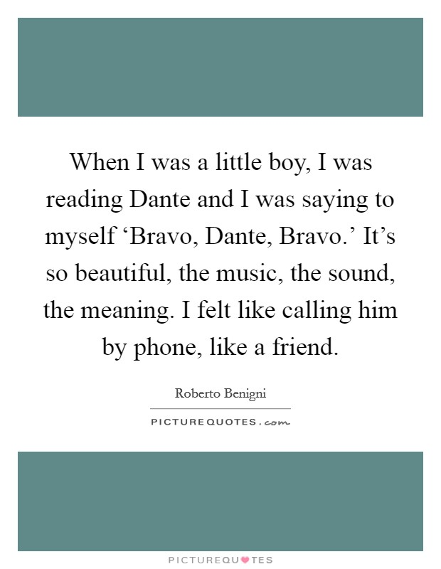 When I was a little boy, I was reading Dante and I was saying to myself 'Bravo, Dante, Bravo.' It's so beautiful, the music, the sound, the meaning. I felt like calling him by phone, like a friend Picture Quote #1