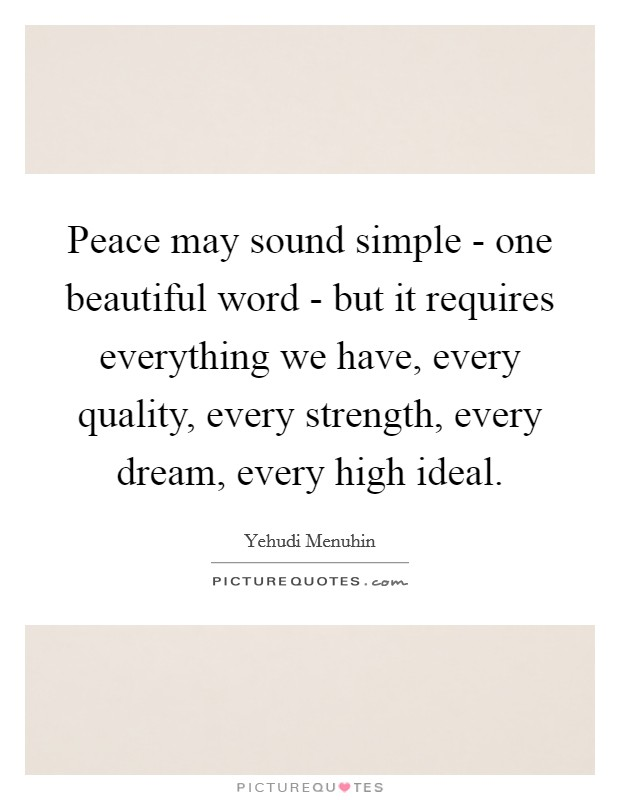 Peace may sound simple - one beautiful word - but it requires everything we have, every quality, every strength, every dream, every high ideal Picture Quote #1