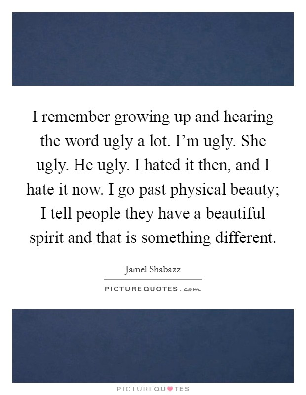 I remember growing up and hearing the word ugly a lot. I'm ugly. She ugly. He ugly. I hated it then, and I hate it now. I go past physical beauty; I tell people they have a beautiful spirit and that is something different Picture Quote #1