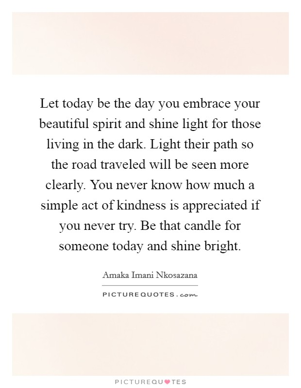 Let today be the day you embrace your beautiful spirit and shine light for those living in the dark. Light their path so the road traveled will be seen more clearly. You never know how much a simple act of kindness is appreciated if you never try. Be that candle for someone today and shine bright Picture Quote #1