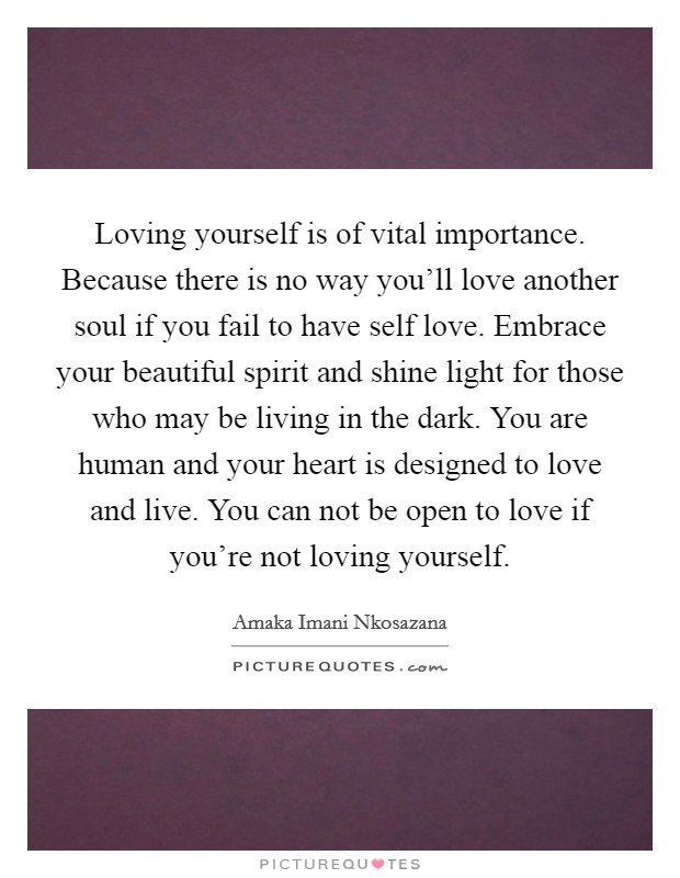 Loving yourself is of vital importance. Because there is no way you'll love another soul if you fail to have self love. Embrace your beautiful spirit and shine light for those who may be living in the dark. You are human and your heart is designed to love and live. You can not be open to love if you're not loving yourself Picture Quote #1