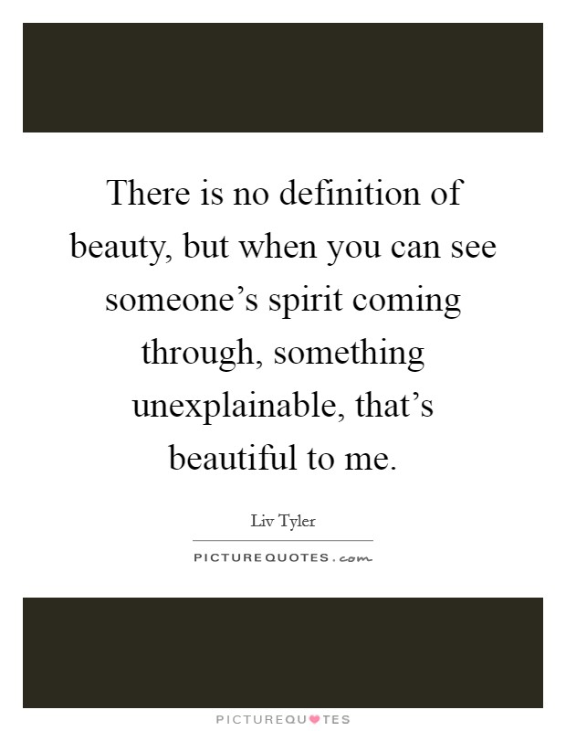There is no definition of beauty, but when you can see someone's spirit coming through, something unexplainable, that's beautiful to me Picture Quote #1