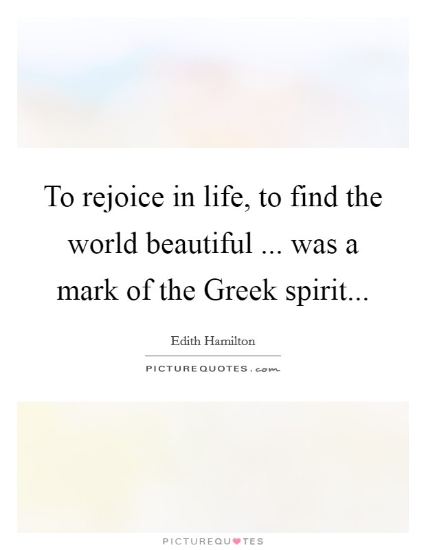To rejoice in life, to find the world beautiful ... was a mark of the Greek spirit Picture Quote #1