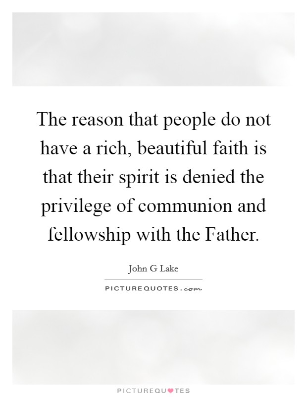 The reason that people do not have a rich, beautiful faith is that their spirit is denied the privilege of communion and fellowship with the Father Picture Quote #1