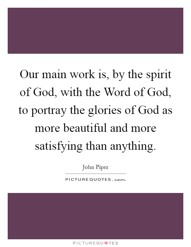 Our main work is, by the spirit of God, with the Word of God, to portray the glories of God as more beautiful and more satisfying than anything Picture Quote #1