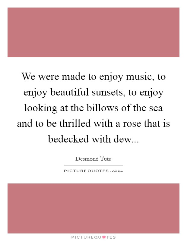 We were made to enjoy music, to enjoy beautiful sunsets, to enjoy looking at the billows of the sea and to be thrilled with a rose that is bedecked with dew Picture Quote #1