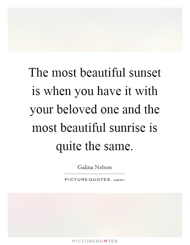The most beautiful sunset is when you have it with your beloved one and the most beautiful sunrise is quite the same Picture Quote #1