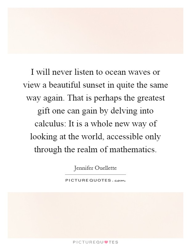 I will never listen to ocean waves or view a beautiful sunset in quite the same way again. That is perhaps the greatest gift one can gain by delving into calculus: It is a whole new way of looking at the world, accessible only through the realm of mathematics Picture Quote #1