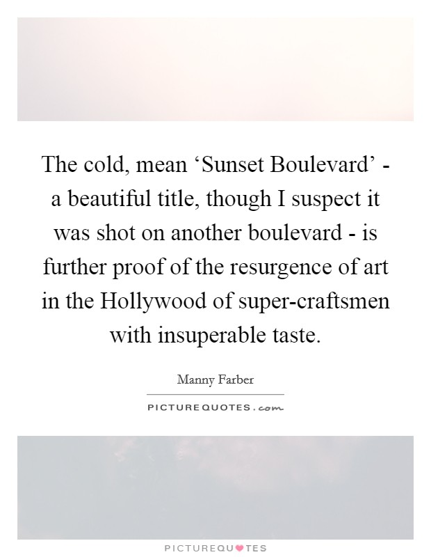The cold, mean 'Sunset Boulevard' - a beautiful title, though I suspect it was shot on another boulevard - is further proof of the resurgence of art in the Hollywood of super-craftsmen with insuperable taste Picture Quote #1