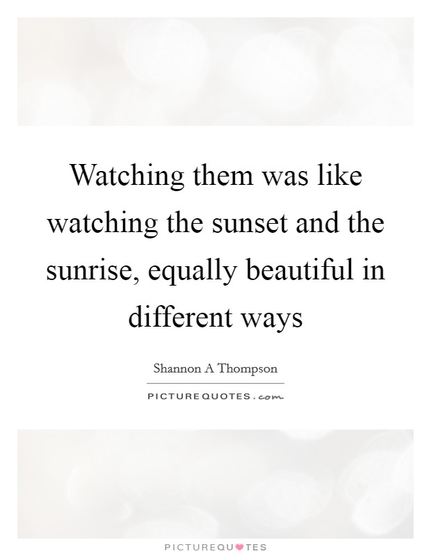 Watching them was like watching the sunset and the sunrise, equally beautiful in different ways Picture Quote #1
