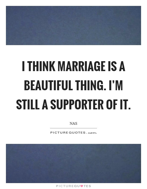 I think marriage is a beautiful thing. I'm still a supporter of it Picture Quote #1