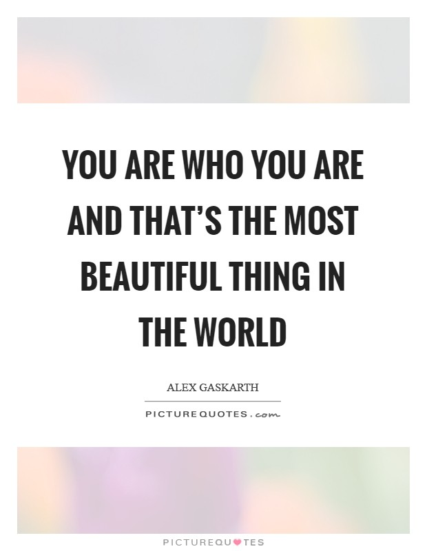 You are who you are and that's the most beautiful thing in the world Picture Quote #1