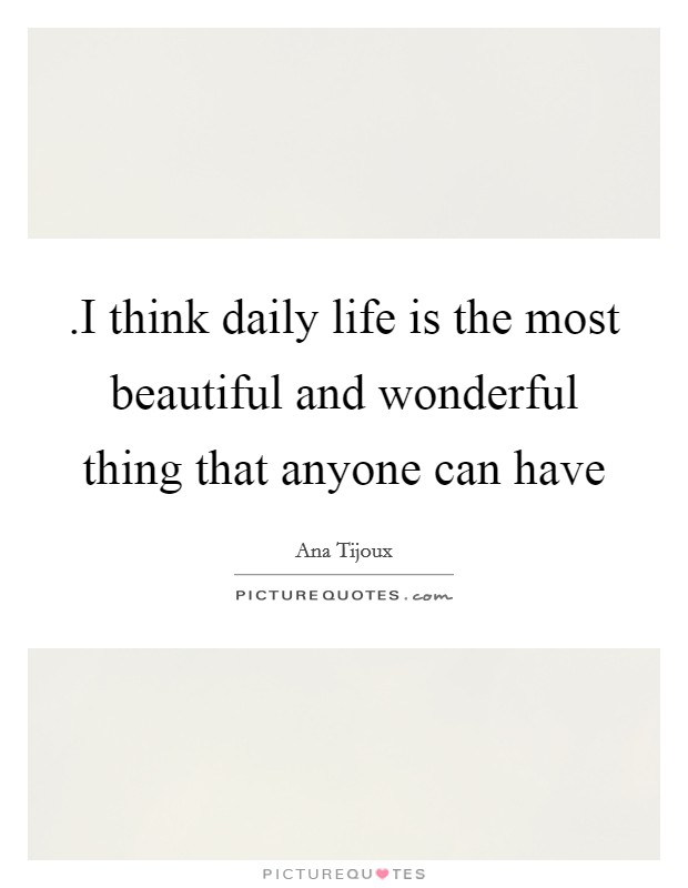 .I think daily life is the most beautiful and wonderful thing that anyone can have Picture Quote #1