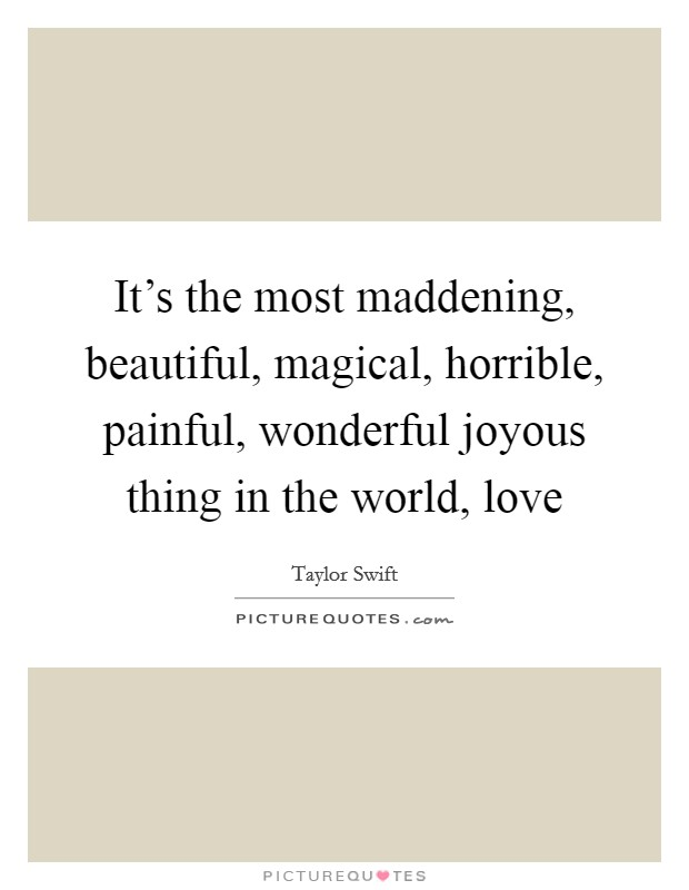 It's the most maddening, beautiful, magical, horrible, painful, wonderful joyous thing in the world, love Picture Quote #1