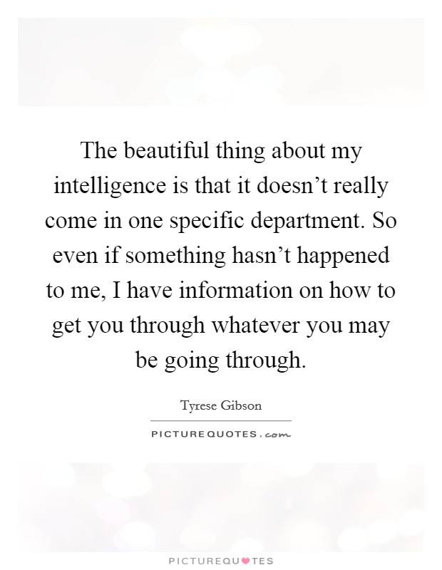 The beautiful thing about my intelligence is that it doesn't really come in one specific department. So even if something hasn't happened to me, I have information on how to get you through whatever you may be going through Picture Quote #1
