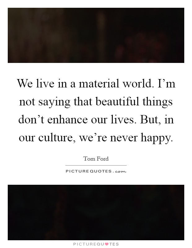 We live in a material world. I'm not saying that beautiful things don't enhance our lives. But, in our culture, we're never happy Picture Quote #1