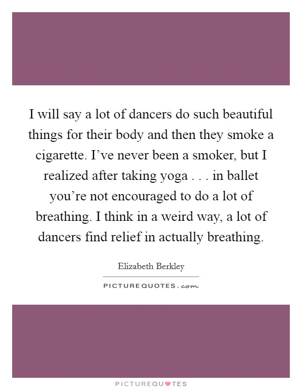 I will say a lot of dancers do such beautiful things for their body and then they smoke a cigarette. I've never been a smoker, but I realized after taking yoga . . . in ballet you're not encouraged to do a lot of breathing. I think in a weird way, a lot of dancers find relief in actually breathing. Picture Quote #1