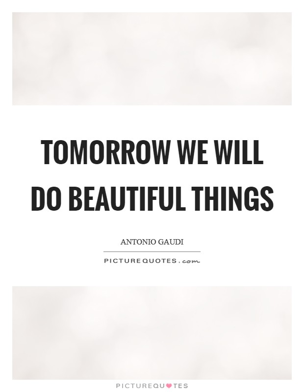 Tomorrow we will do beautiful things Picture Quote #1
