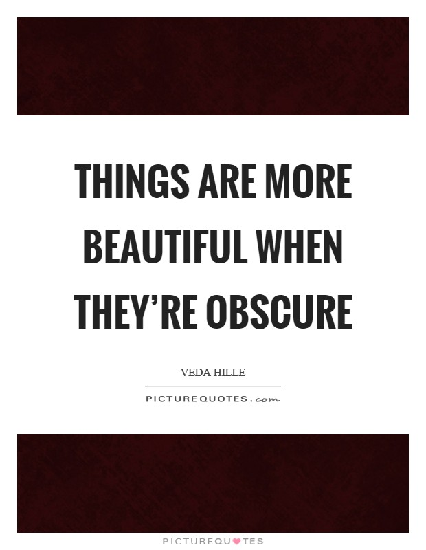 Things are more beautiful when they're obscure Picture Quote #1